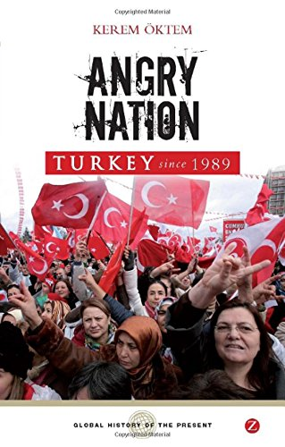 Angry Nation: Turkey Since 1989 (Global History of the Present)