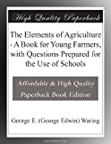 img - for The Elements of Agriculture - A Book for Young Farmers, with Questions Prepared for the Use of Schools book / textbook / text book