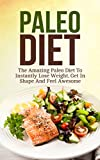 Paleo Diet: The Amazing Paleo Diet To Instantly Lose Weight, Get In Shape And Feel Awesome (Paleo Recipes 7 Day Diet)