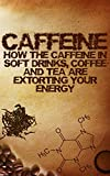 Caffeine: How the caffeine in soft drinks, coffee and tea are extorting your energy!