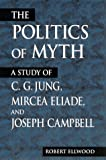 Politics of Myth: A Study of C. G. Jung, Mircea Eliade, and Joseph Campbell (SUNY Series, Issues in the Study of Religion) (0791443051) by Ellwood, Robert S.