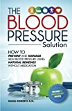 Blood Pressure Solution: How To Prevent And Manage High Blood Pressure Using Natural Remedies Without Medication