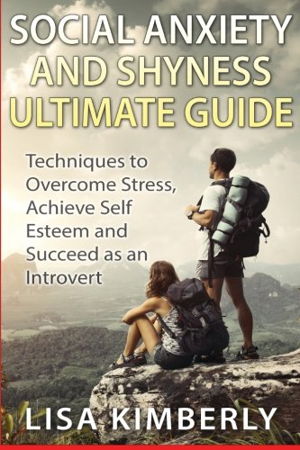 Social Anxiety and Shyness Ultimate Guide: Techniques to Overcome Stress, Achieve Self Esteem and Succeed as an Introvert