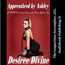 Apprenticed by Ashley: A BDSM Erotica Story with First Lesbian Sex (       UNABRIDGED) by Desiree Divine Narrated by Desiree Divine