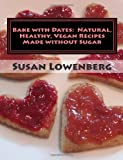 Susan Lowenberg Bake with Dates : Natural, Healthy, Vegan Recipes Made without Sugar