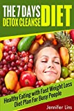 The 7 Day Detox Cleanse Diet: Healthy Eating with Fast Weight Loss Diet Plan For Busy People (Lose Up to 10 Pounds!)