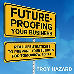 Future-Proofing Your Business: Real Life Strategies to Prepare Your Business for Tomorrow, Today | [Troy Hazard]