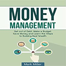 Money Management: Get Out of Debt, Make a Budget, Save Money, and Learn the Steps to Building Real Wealth (       UNABRIDGED) by Mark Miller Narrated by Kevin Kollins
