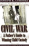 Civil War: A Father's Guide to Winning Child Custody