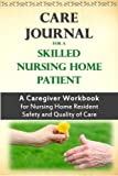 Care Journal For a Skilled Nursing Home Patient: A Caregiver Workbook for Nursing Home Resident Safety and Quality of Care