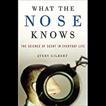 What the Nose Knows: The Science of Scent in Everyday Life Audiobook by Avery Gilbert Narrated by Jeff Woodman
