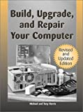 Build, Upgrade, And Repair Your Computer: Revised And Updated Edition (1581603568) by Harris, Mike