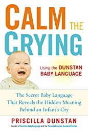 Calm the Crying: The Secret Baby Language That Reveals the Hidden Meaning Behind an Infant&#39;s Cry