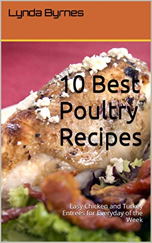 10 Best Poultry Recipes: Easy Chicken and Turkey Entrees for Everyday of the Week by Lynda Byrnes