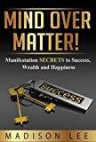 Mind Over Matter! Positive Thinking for Success, Wealth and Happiness: A Manifestation Course: The Miracle of Mind Power Through Mindset Management (Law ... Success, Prosperity and Happiness Book 1)