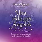 Una vida con ángeles: Conecta con tu misión de vida de la mano de tus ángeles | Tania Karam