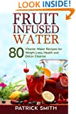 Fruit Infused Water: 80 Vitamin Water Recipes for  Weight Loss, Health and Detox Cleanse (Vitamin Water, Fruit Infused Water, Natural Herbal Remedies, Detox Diet, Liver Cleanse)