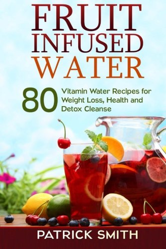 Fruit Infused Water: 80 Vitamin Water Recipes for  Weight Loss, Health and Detox Cleanse (Vitamin Water, Fruit Infused Water, Natural Herbal Remedies, Detox Diet, Liver Cleanse) by Patrick Smith