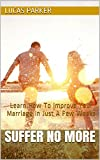 Suffer No More: Learn How To Improve Your Marriage In Just A Few Weeks