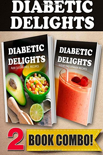 Raw Sugar-Free Recipes and Sugar-Free Vitamix Recipes: 2 Book Combo (Diabetic Delights)