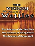 The Wisdom of Wallace D. Wattles - Including: The Science of Getting Rich, The Science of Being Great & The Science of Being Well
