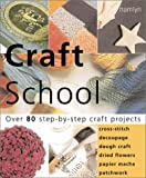 Craft School: Over 80 Step-by-Step Craft Projects: Cross Stitch * Decoupage * Dough Crafts * Dried Flowers * Papier Mache * Patchwork