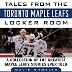 Tales from the Toronto Maple Leafs Locker Room: A Collection of the Greatest Maple Leafs Stories Ever Told | David Shoalts