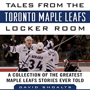 Tales from the Toronto Maple Leafs Locker Room: A Collection of the Greatest Maple Leafs Stories Ever Told | [David Shoalts]