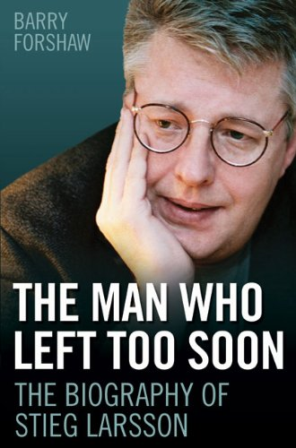 The Man Who Left Too Soon: The Biography of Stieg Larsson, Barry Forshaw