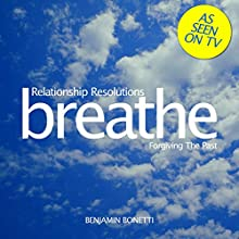 Breathe - Relationship Resolutions: Forgiving the Past: Mindfulness Meditation Speech by Benjamin P Bonetti Narrated by Benjamin P Bonetti