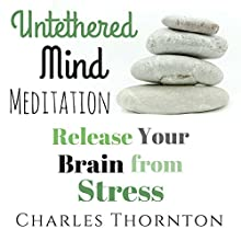 Untethered Mind Meditation: Release Your Brain from Stress: Mindful Meditations for Life, Book 2 Speech by Charles Thornton Narrated by Joni Silva