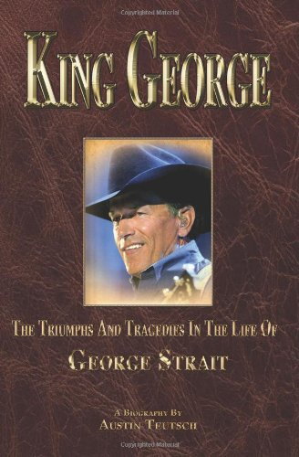 King George: The Triumphs And Tragedies In The Life Of George Strait (Volume 1)