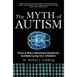 The Myth of Autism: How a Misunderstood Epidemic Is Destroying Our Childrenby Michael Goldberg