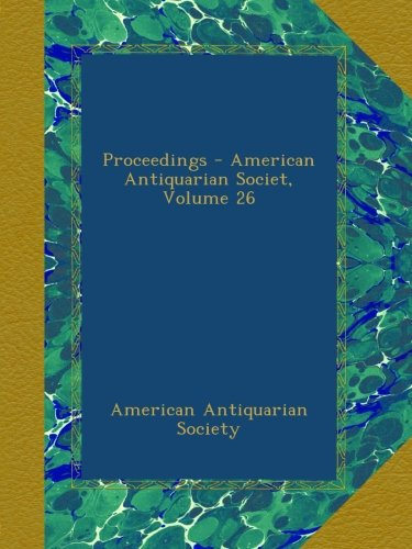 Proceedings - American Antiquarian Societ, Volume 26