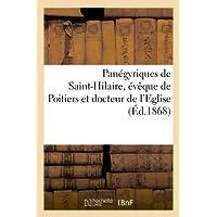 Panégyriques de Saint-Hilaire, évêque de Poitiers et docteur de l'Eglise, prononcé le dimanche: 13 janvier 1867...