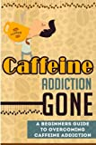 Caffeine Addiction Gone - A Beginners Guide to Overcoming Caffeine Addiction (Caffeine Addiction Guide, Caffeine Addiction, Overcoming Caffeine Addiction)