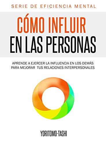 Cómo influir en las personas: Aprende a ejercer la influencia en los demás para mejorar tus relaciones interpersonales
