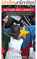 Outside Influence? The Role of International Actors in the Creation of South Sudan (English Edition)