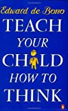 Teach Your Child How to Think (0140126805) by De Bono, Edward