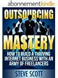 Outsourcing Mastery: How to Build a Thriving Internet Business with an Army of Freelancers (English Edition)