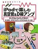 iPodで楽しむ真空管&D級アンプ―作ってみよう&そして学ぼう (電子工作シリーズ)