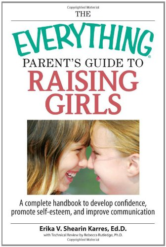 The Everything Parent's Guide To Raising Girls: A Complete Handbook to Develop Confidence, Promote Self-Esteem and Impro