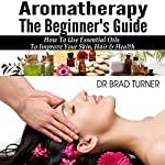 Aromatherapy: The Beginner's Guide: How to Use Essential Oils to Improve Your Skin, Hair & Health | Dr. Brad Turner