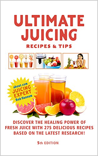 Ultimate Juicing Recipes & Tips - 5th Edition: Discover the Healing Power of Fresh Juice With 275 Delicious Recipes Based On The Latest Nutritional Research by Robert Hannum, Jan Gilbert