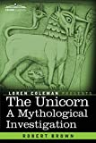The Unicorn: A Mythological Investigation by Robert BrownLoren Coleman (Introduction)