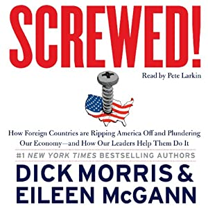 Screwed!: How Foreign Countries Are Ripping America Off and Plundering Our Economy - and How Our Leaders Help Them Do It | [Dick Morris, Eileen McGann]