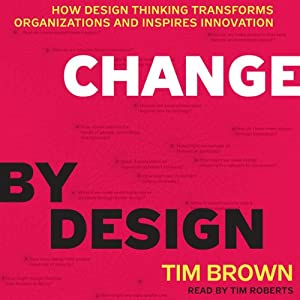 Change by Design: How Design Thinking Transforms Organizations and Inspires Innovation | [Tim Brown]