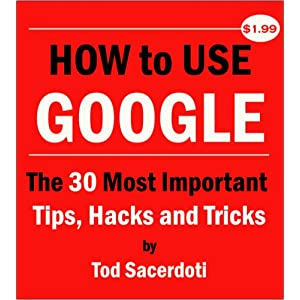 How to Use Google: The 30 Most Important Tips, Hacks and Tricks Tod Sacerdoti