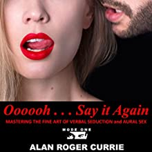 Oooooh . . . Say it Again: Mastering the Fine Art of Verbal Seduction and Aural Sex Audiobook by Alan Roger Currie Narrated by Alan Roger Currie