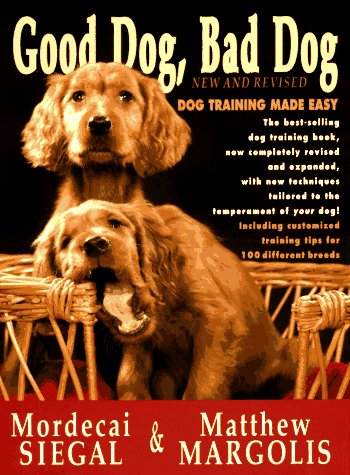 Good Dog, Bad Dog, New and Revised: Dog Training Made Easy, Mordecai Siegal, Matthew Margolis